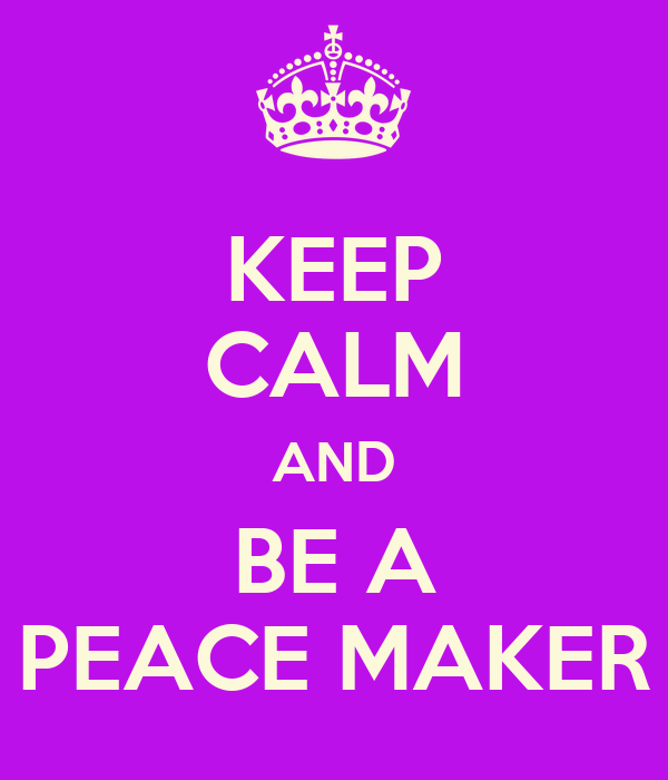KEEP CALM AND BE A PEACE MAKER