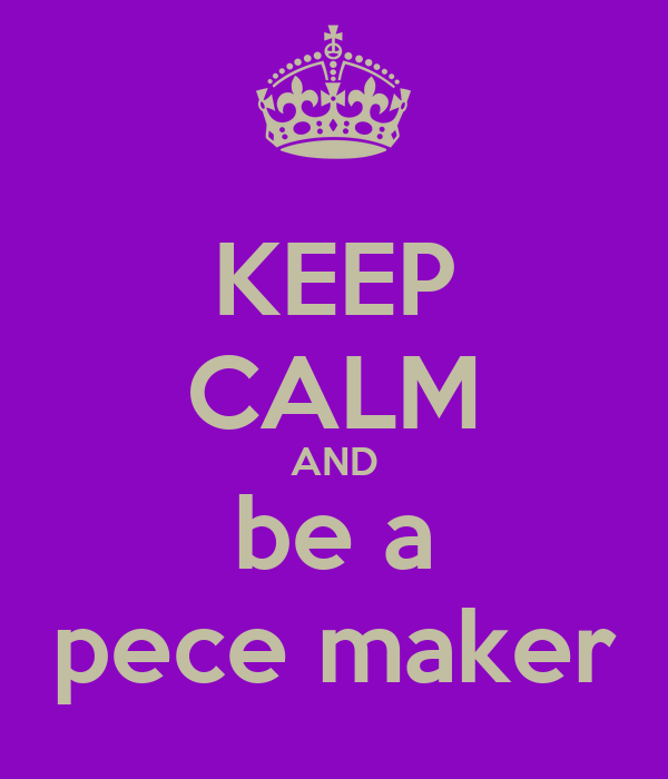 KEEP CALM AND be a pece maker