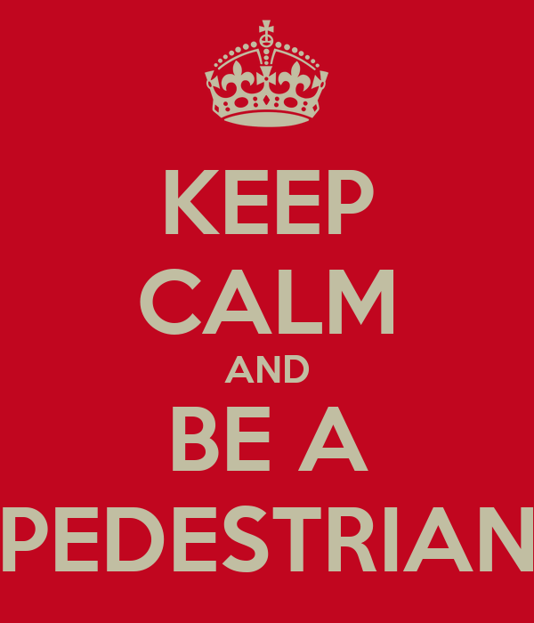 KEEP CALM AND BE A PEDESTRIAN