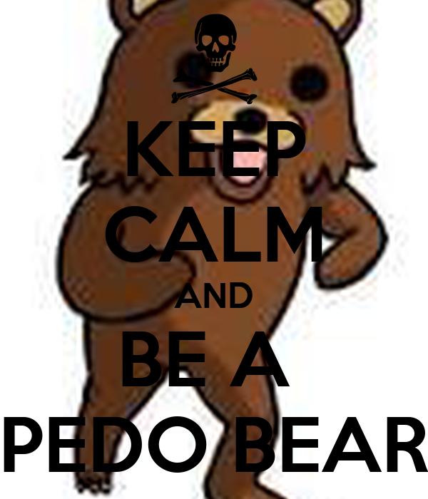 KEEP CALM AND BE A  PEDO BEAR