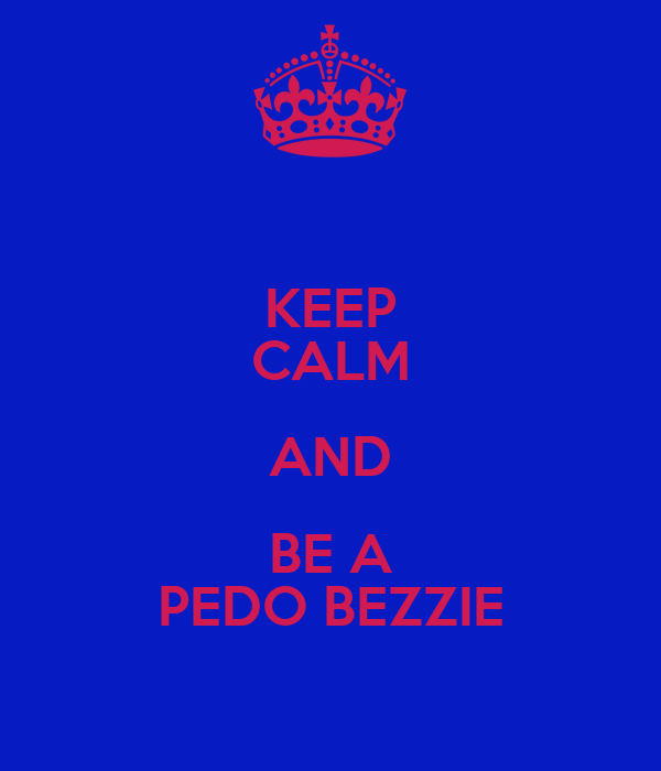KEEP CALM AND BE A PEDO BEZZIE