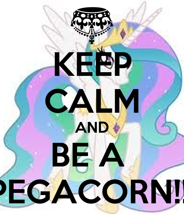KEEP CALM AND BE A  PEGACORN!!!