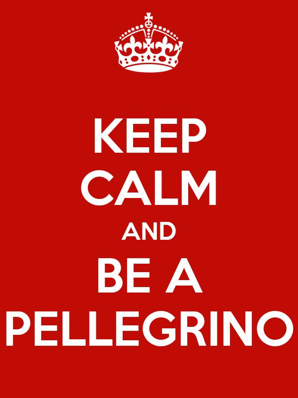 KEEP CALM AND BE A PELLEGRINO