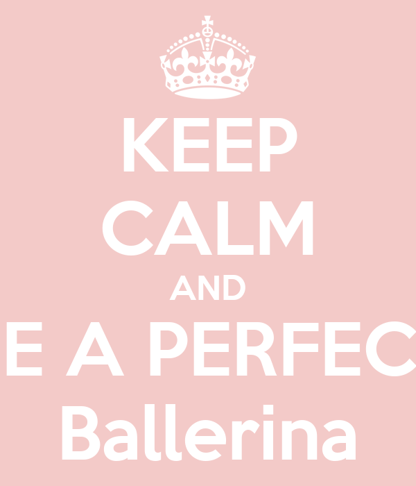 KEEP CALM AND BE A PERFECT Ballerina