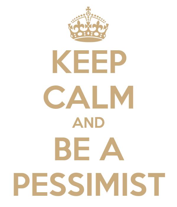 KEEP CALM AND BE A PESSIMIST