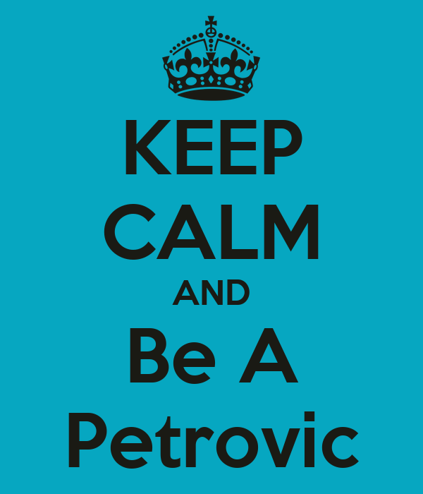 KEEP CALM AND Be A Petrovic