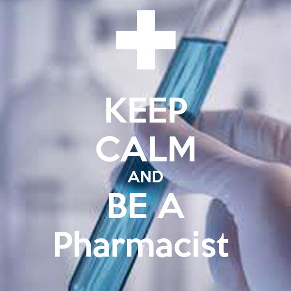 KEEP CALM AND BE A Pharmacist