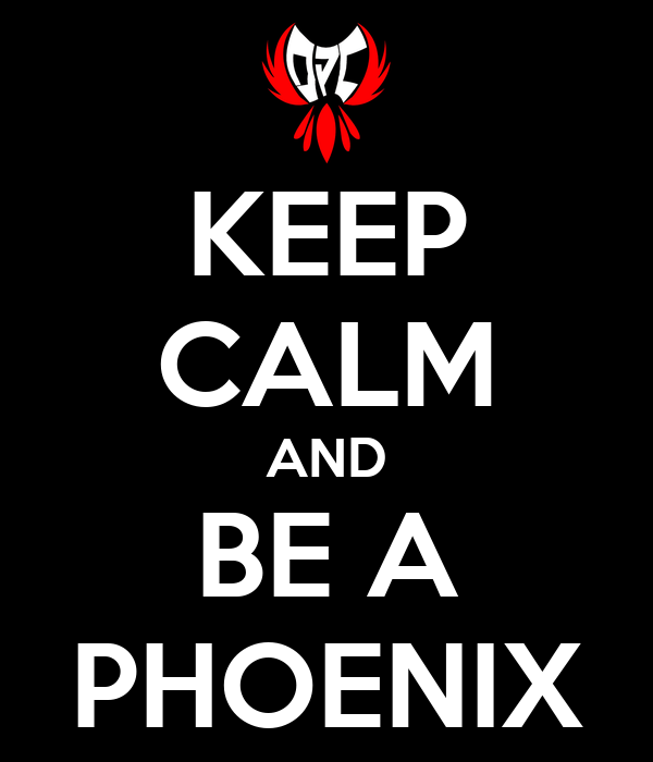 KEEP CALM AND BE A PHOENIX