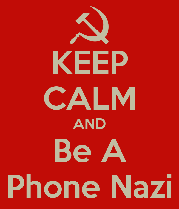 KEEP CALM AND Be A Phone Nazi