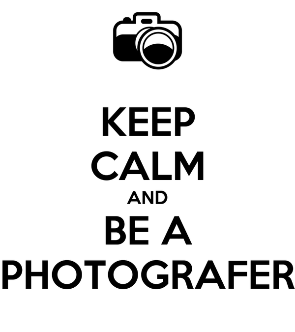 KEEP CALM AND BE A PHOTOGRAFER