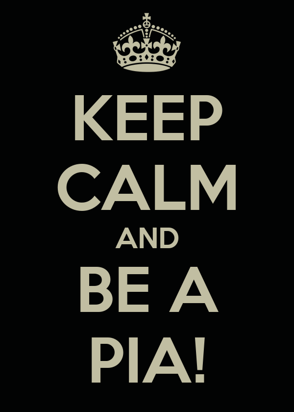 KEEP CALM AND BE A PIA!