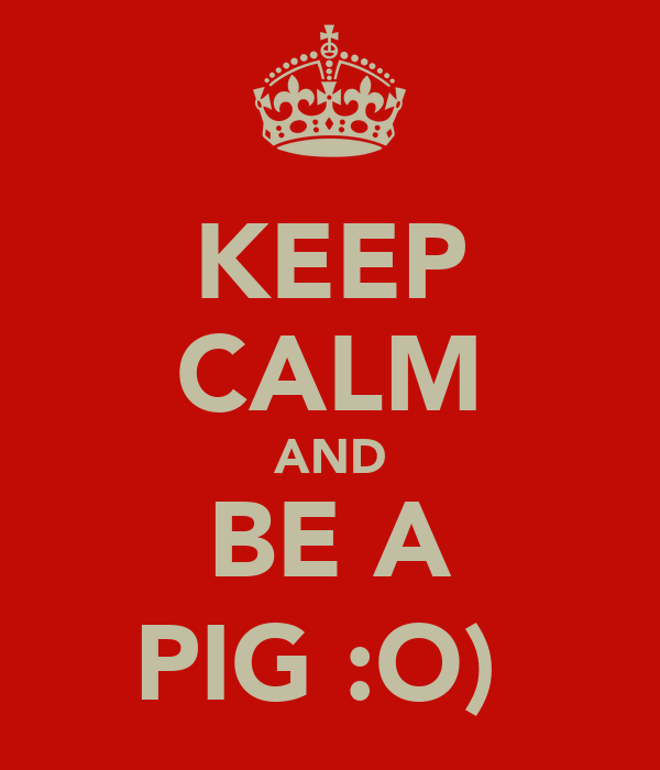 KEEP CALM AND BE A PIG :O)