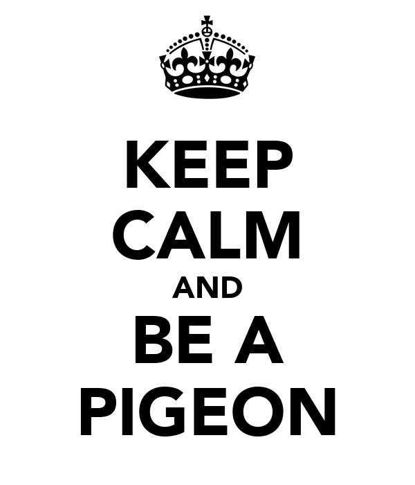 KEEP CALM AND BE A PIGEON