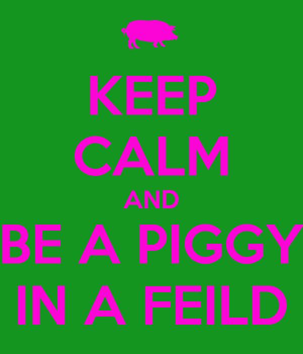 KEEP CALM AND BE A PIGGY IN A FEILD