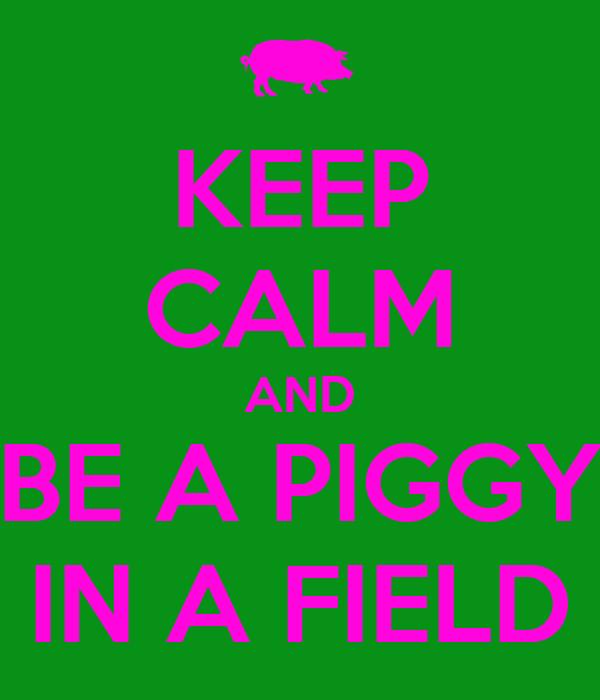 KEEP CALM AND BE A PIGGY IN A FIELD