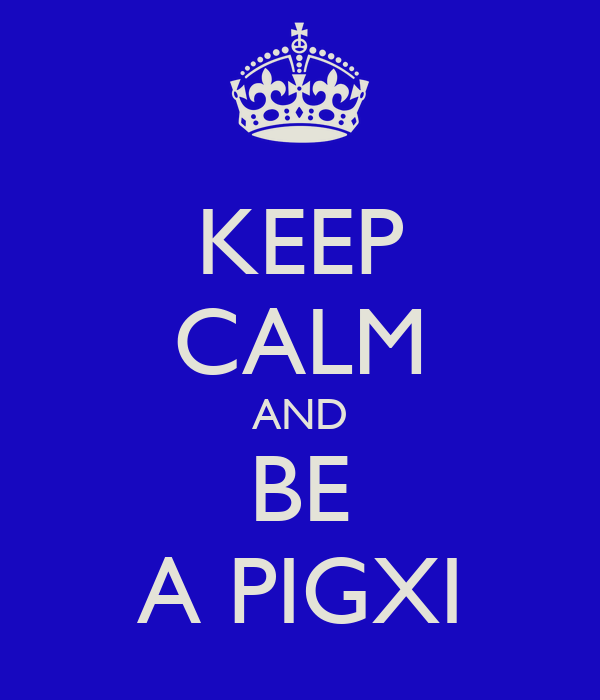 KEEP CALM AND BE A PIGXI