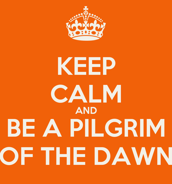 KEEP CALM AND BE A PILGRIM OF THE DAWN