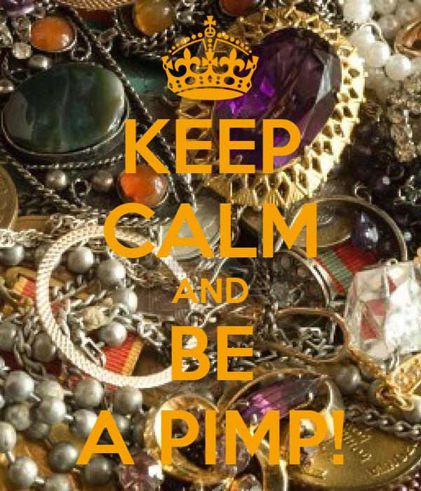 KEEP CALM AND BE A PIMP!