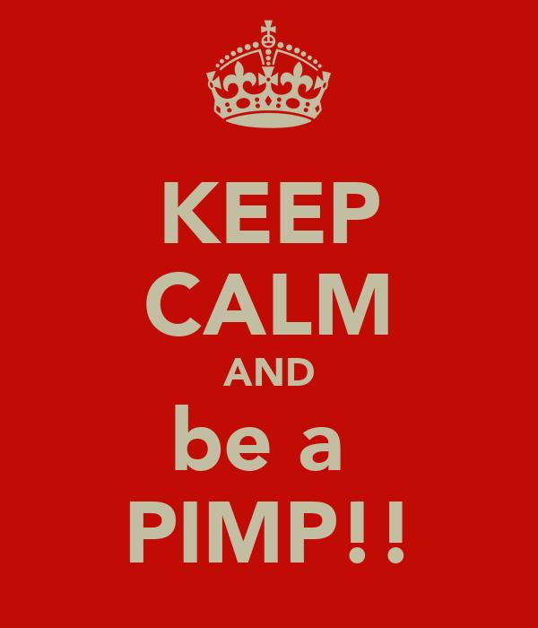 KEEP CALM AND be a  PIMP!!
