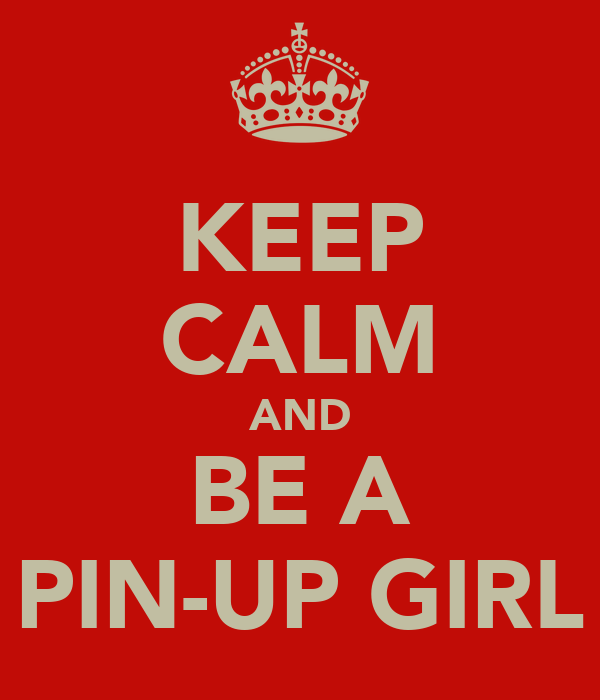 KEEP CALM AND BE A PIN-UP GIRL