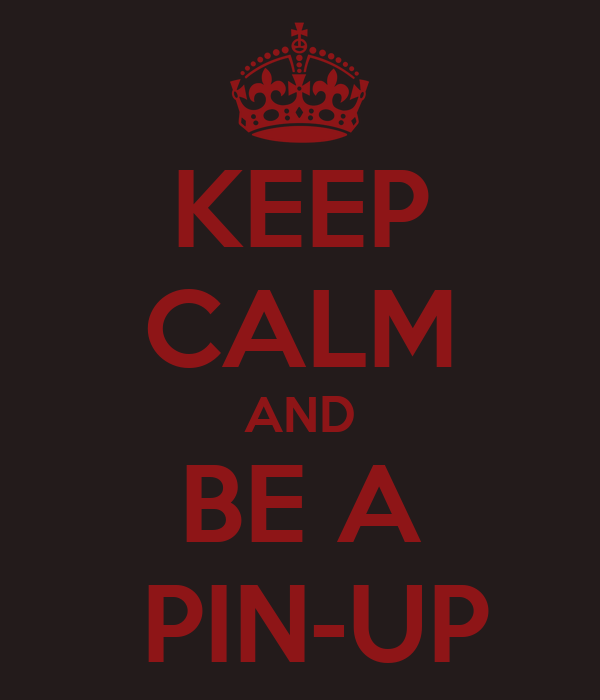 KEEP CALM AND BE A  PIN-UP