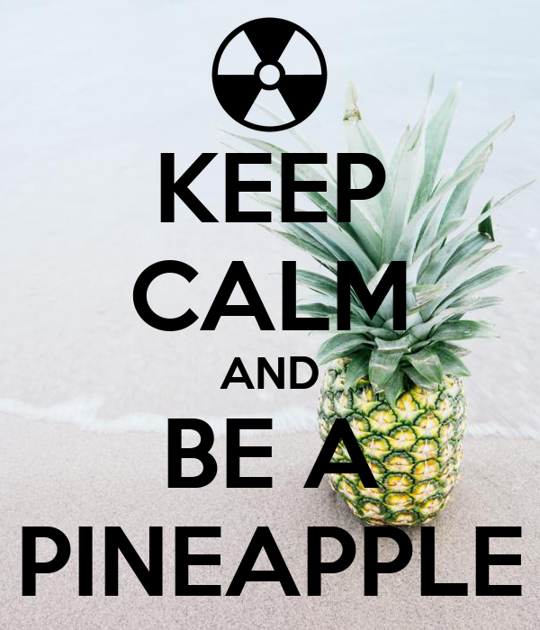 KEEP CALM AND BE A PINEAPPLE