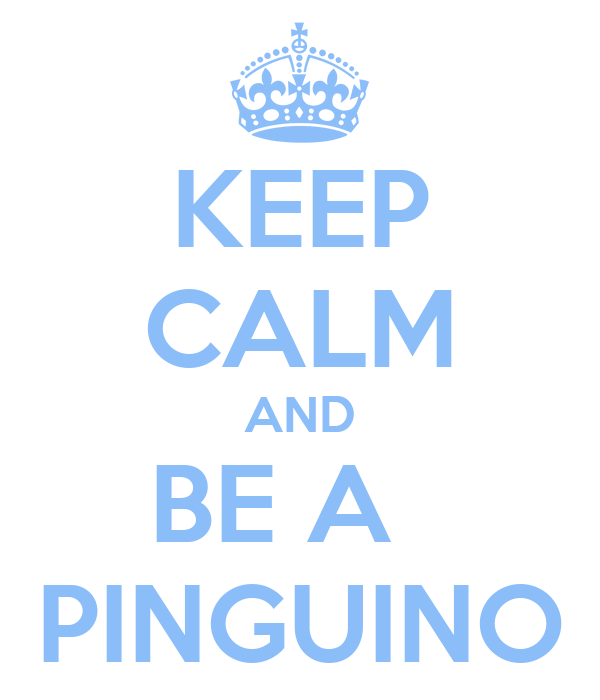 KEEP CALM AND BE A   PINGUINO