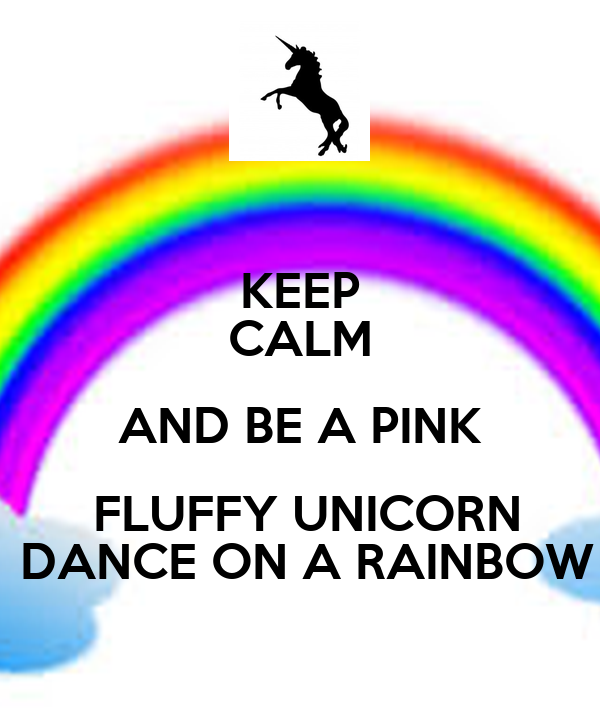 KEEP CALM AND BE A PINK  FLUFFY UNICORN  DANCE ON A RAINBOW