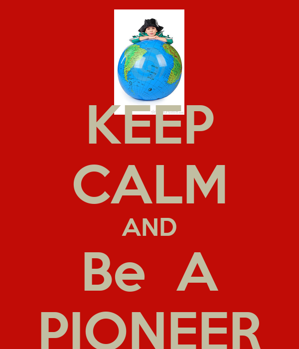 KEEP CALM AND Be  A PIONEER