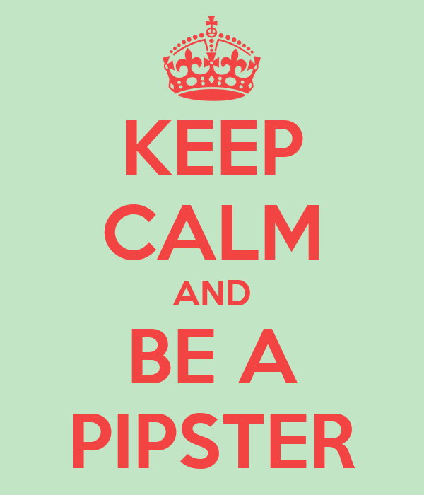 KEEP CALM AND BE A PIPSTER