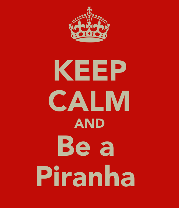 KEEP CALM AND Be a  Piranha