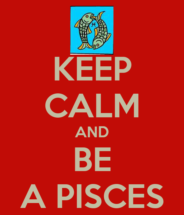 KEEP CALM AND BE A PISCES