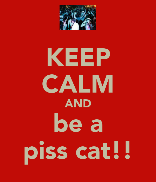 KEEP CALM AND be a piss cat!!