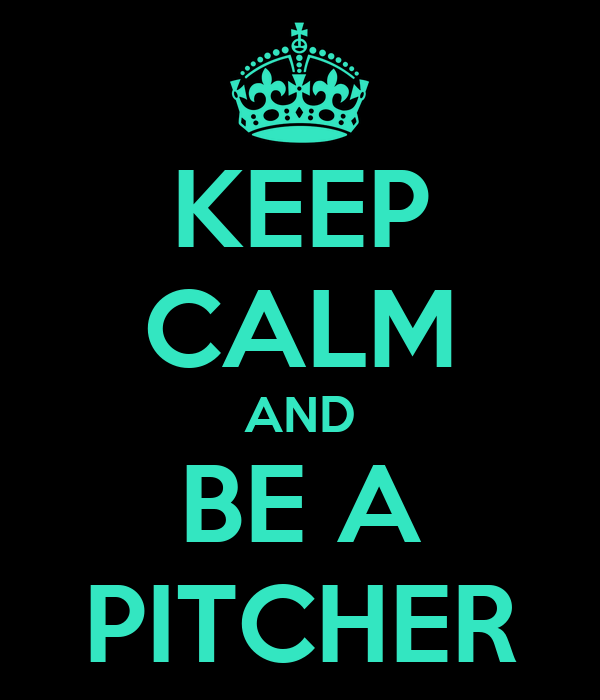 KEEP CALM AND BE A PITCHER