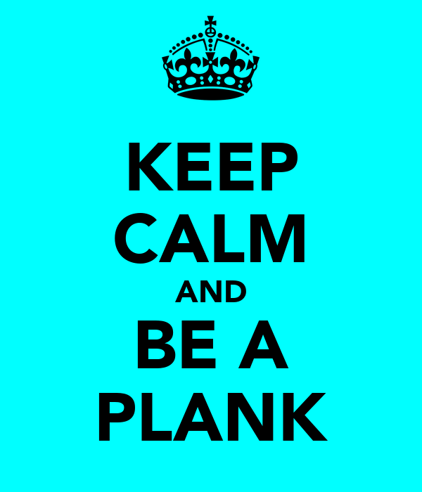 KEEP CALM AND BE A PLANK