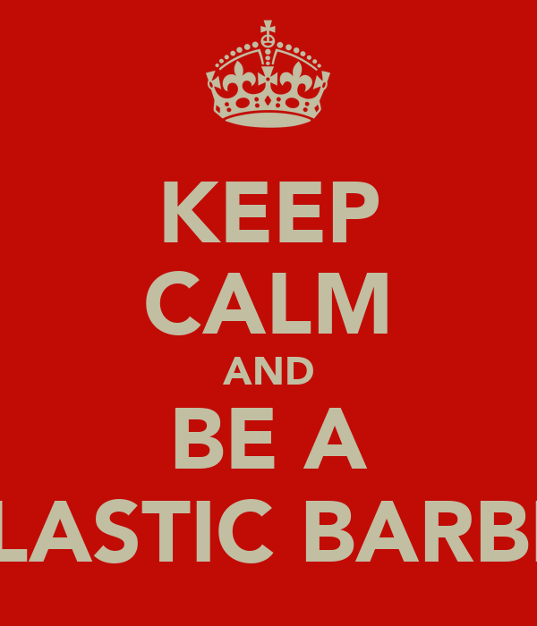KEEP CALM AND BE A PLASTIC BARBIE