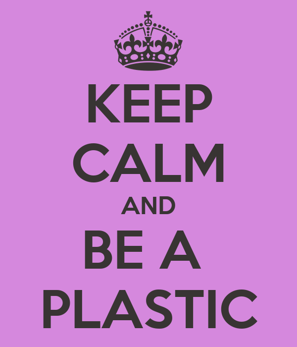 KEEP CALM AND BE A  PLASTIC