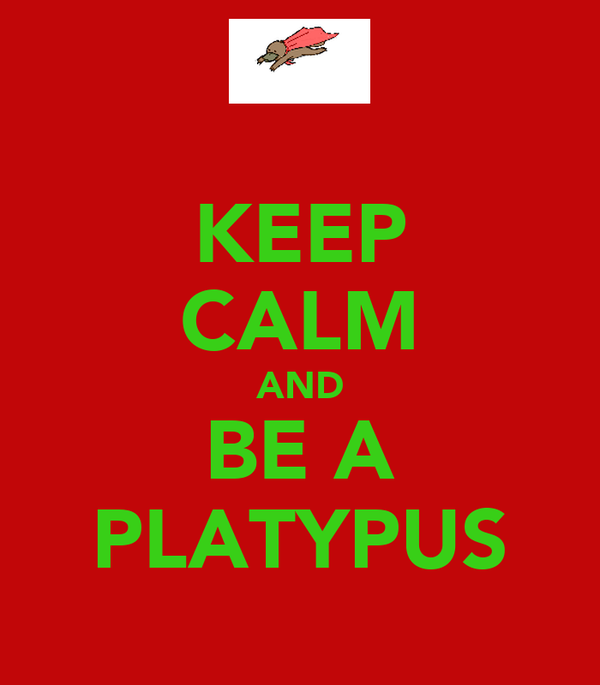 KEEP CALM AND BE A PLATYPUS