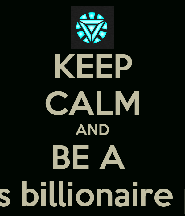 KEEP CALM AND BE A  Playboy genius billionaire philanthropist