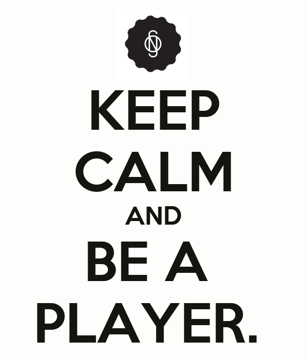 KEEP CALM AND BE A  PLAYER.