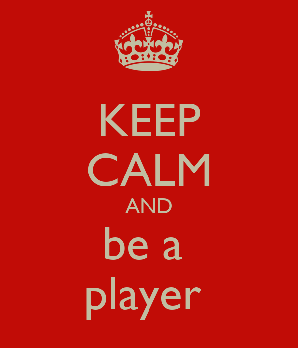 KEEP CALM AND be a  player