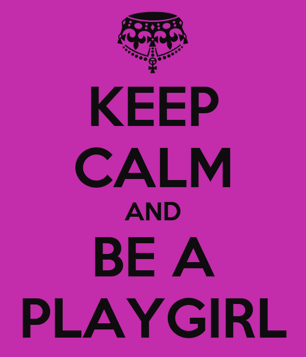 KEEP CALM AND BE A PLAYGIRL