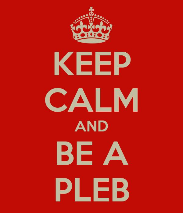 KEEP CALM AND BE A PLEB