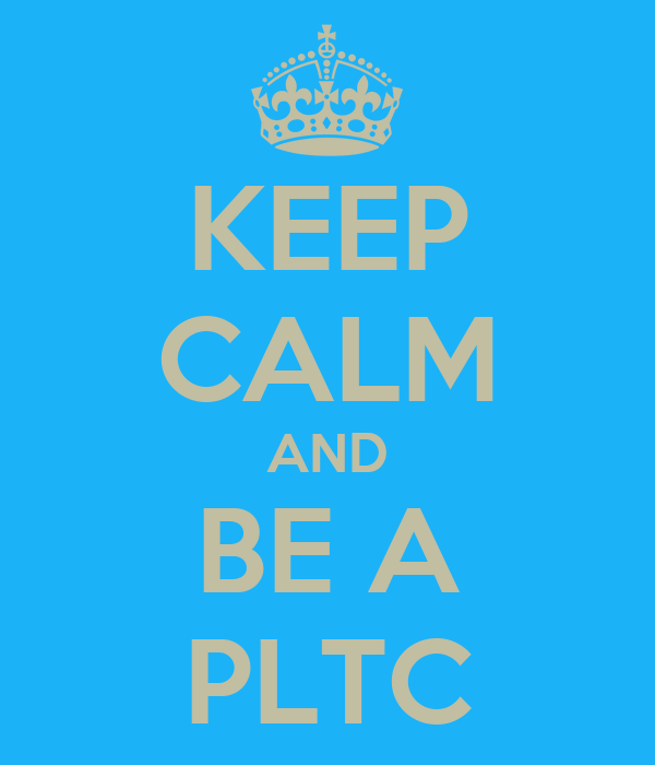 KEEP CALM AND BE A PLTC