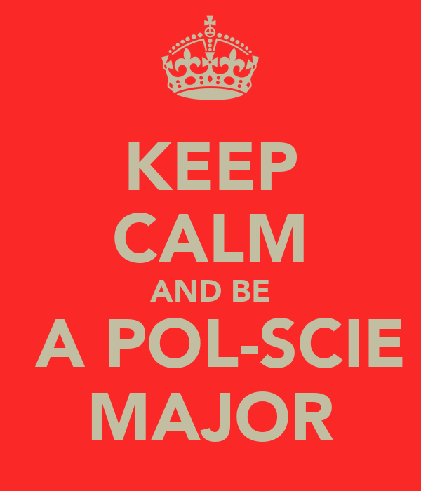 KEEP CALM AND BE  A POL-SCIE MAJOR