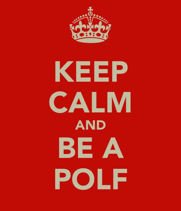 KEEP CALM AND BE A POLF