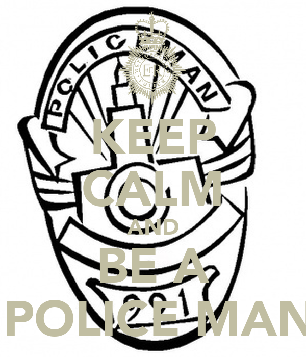 KEEP CALM AND BE A  POLICE MAN