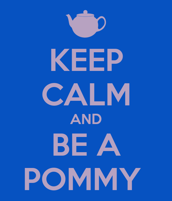 KEEP CALM AND BE A POMMY