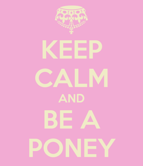 KEEP CALM AND BE A PONEY