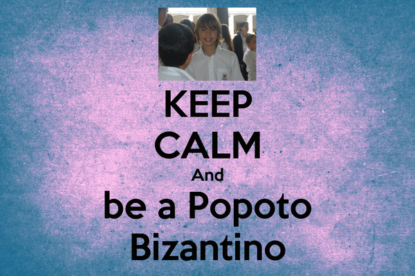 KEEP CALM And be a Popoto Bizantino